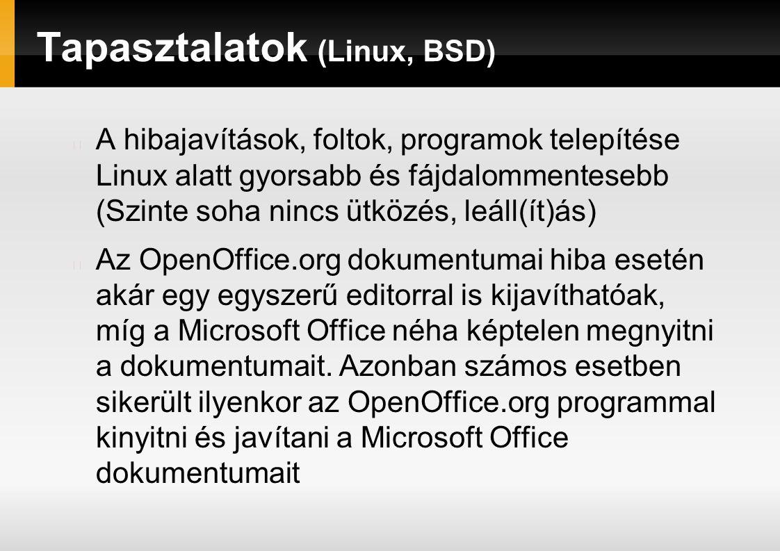 Tapasztalatok (Linux, BSD) A hibajavítások, foltok, programok telepítése Linux alatt gyorsabb és fájdalommentesebb (Szinte soha nincs ütközés, leáll(ít)ás) Az OpenOffice.org dokumentumai hiba esetén akár egy egyszerű editorral is kijavíthatóak, míg a Microsoft Office néha képtelen megnyitni a dokumentumait.