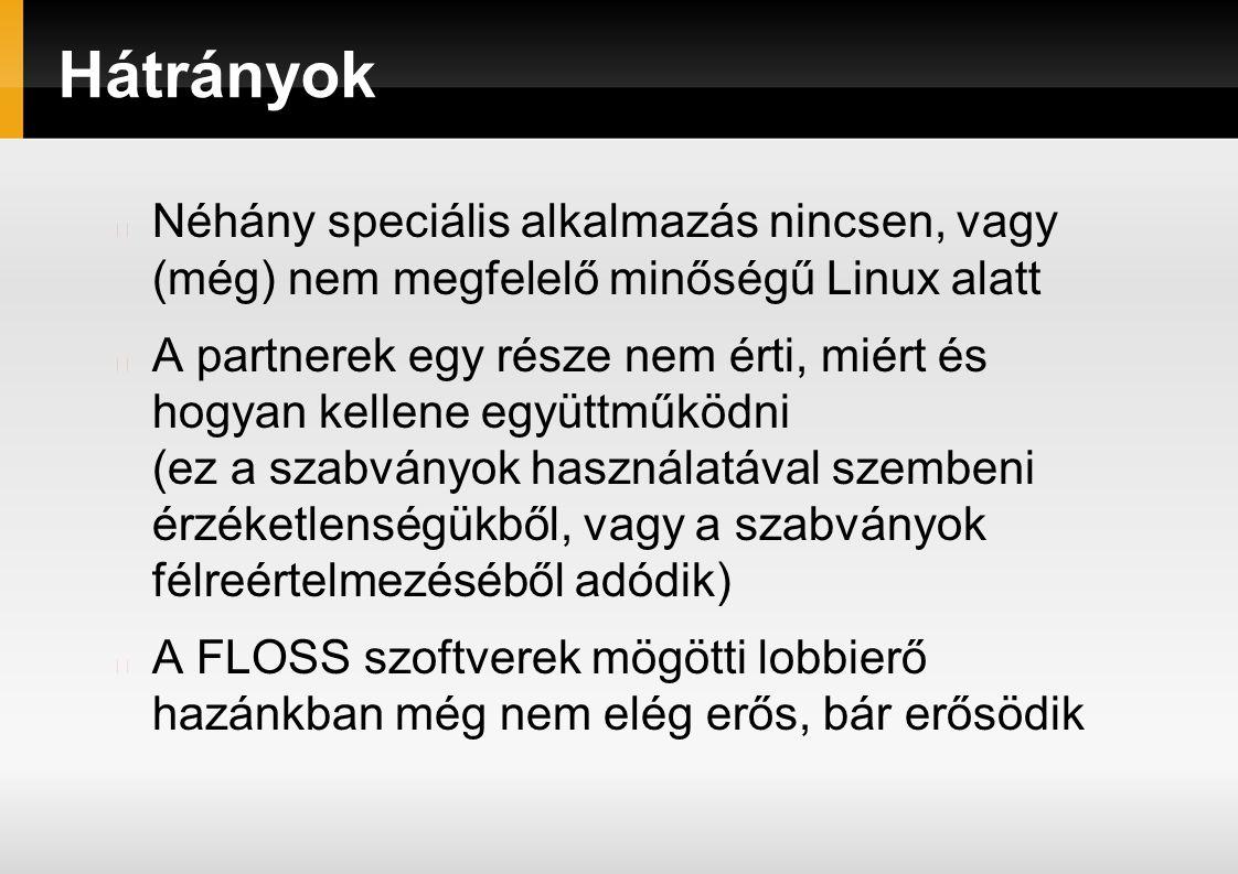 Hátrányok Néhány speciális alkalmazás nincsen, vagy (még) nem megfelelő minőségű Linux alatt A partnerek egy része nem érti, miért és hogyan kellene együttműködni (ez a szabványok használatával szembeni érzéketlenségükből, vagy a szabványok félreértelmezéséből adódik) A FLOSS szoftverek mögötti lobbierő hazánkban még nem elég erős, bár erősödik