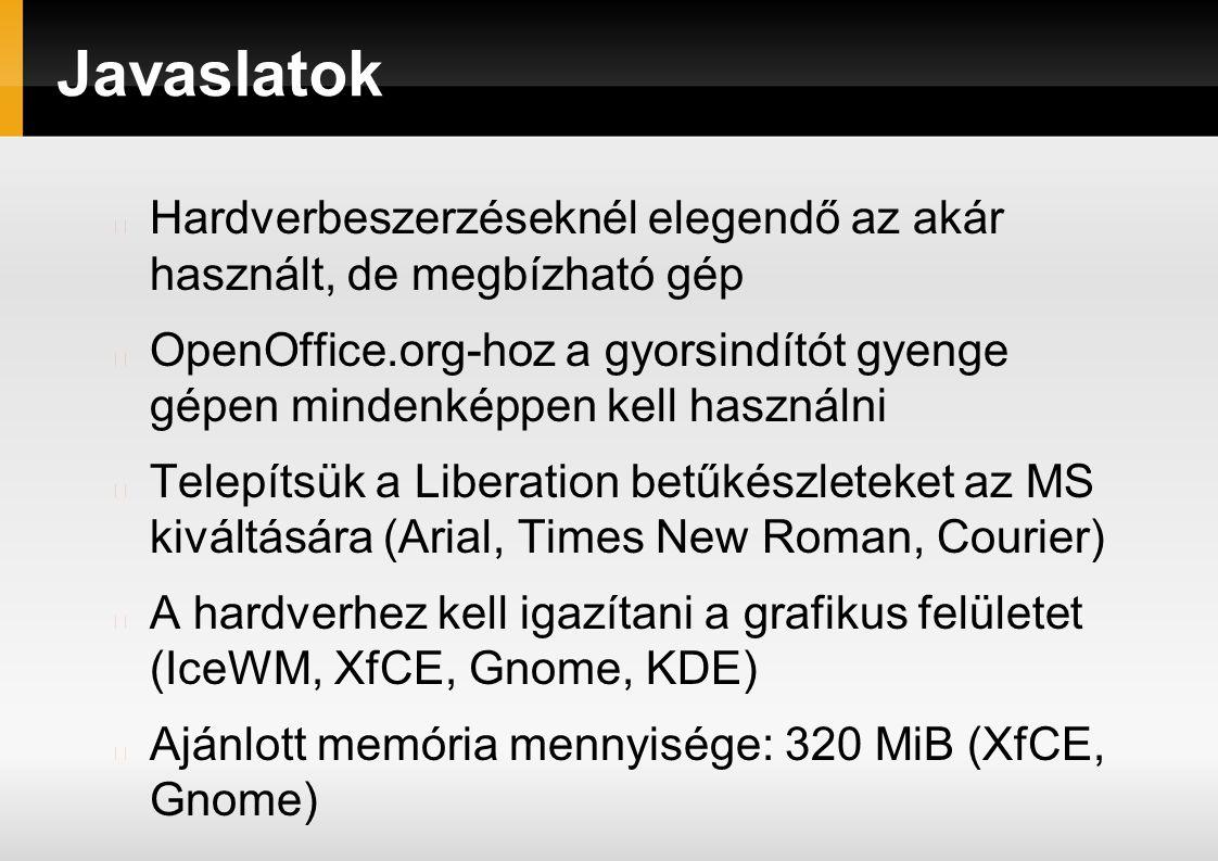 Javaslatok Hardverbeszerzéseknél elegendő az akár használt, de megbízható gép OpenOffice.org-hoz a gyorsindítót gyenge gépen mindenképpen kell használni Telepítsük a Liberation betűkészleteket az MS kiváltására (Arial, Times New Roman, Courier) A hardverhez kell igazítani a grafikus felületet (IceWM, XfCE, Gnome, KDE) Ajánlott memória mennyisége: 320 MiB (XfCE, Gnome)