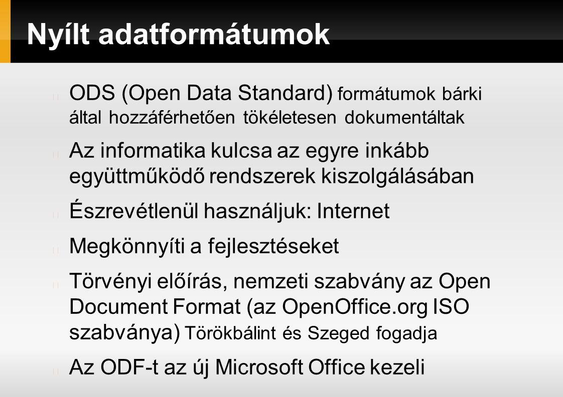 Nyílt adatformátumok ODS (Open Data Standard) formátumok bárki által hozzáférhetően tökéletesen dokumentáltak Az informatika kulcsa az egyre inkább együttműködő rendszerek kiszolgálásában Észrevétlenül használjuk: Internet Megkönnyíti a fejlesztéseket Törvényi előírás, nemzeti szabvány az Open Document Format (az OpenOffice.org ISO szabványa) Törökbálint és Szeged fogadja Az ODF-t az új Microsoft Office kezeli