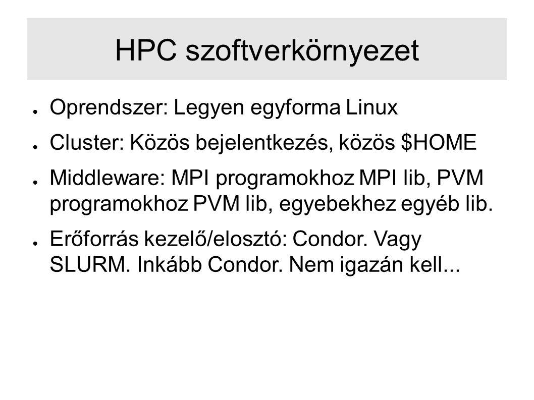 HPC szoftverkörnyezet ● Oprendszer: Legyen egyforma Linux ● Cluster: Közös bejelentkezés, közös $HOME ● Middleware: MPI programokhoz MPI lib, PVM programokhoz PVM lib, egyebekhez egyéb lib.