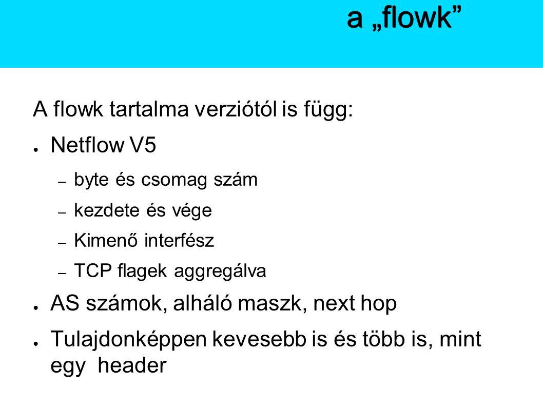 """A Netflow A flowk tartalma verziótól is függ: ● Netflow V5 – byte és csomag szám – kezdete és vége – Kimenő interfész – TCP flagek aggregálva ● AS számok, alháló maszk, next hop ● Tulajdonképpen kevesebb is és több is, mint egy header A Netflowa """"flowk"""