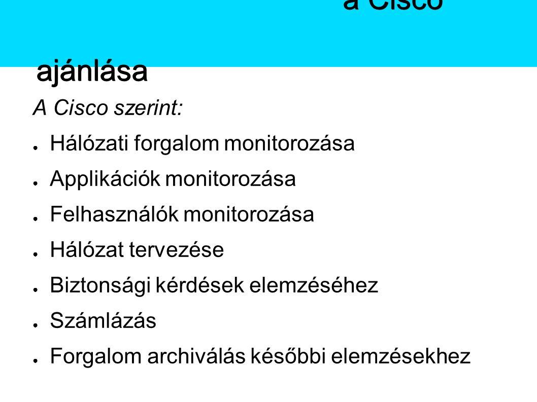 A Netflow A Cisco szerint: ● Hálózati forgalom monitorozása ● Applikációk monitorozása ● Felhasználók monitorozása ● Hálózat tervezése ● Biztonsági kérdések elemzéséhez ● Számlázás ● Forgalom archiválás későbbi elemzésekhez A Netflowa Cisco ajánlása