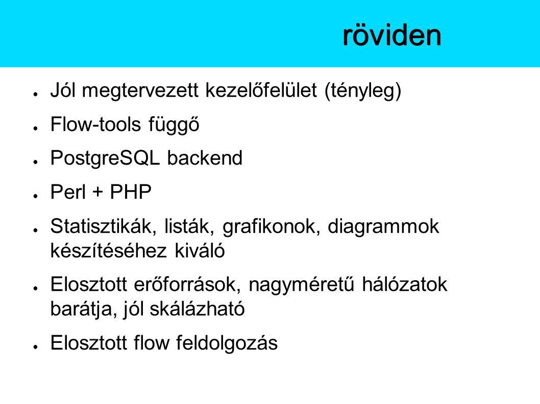 ● Jól megtervezett kezelőfelület (tényleg) ● Flow-tools függő ● PostgreSQL backend ● Perl + PHP ● Statisztikák, listák, grafikonok, diagrammok készítéséhez kiváló ● Elosztott erőforrások, nagyméretű hálózatok barátja, jól skálázható ● Elosztott flow feldolgozás A Stagerröviden