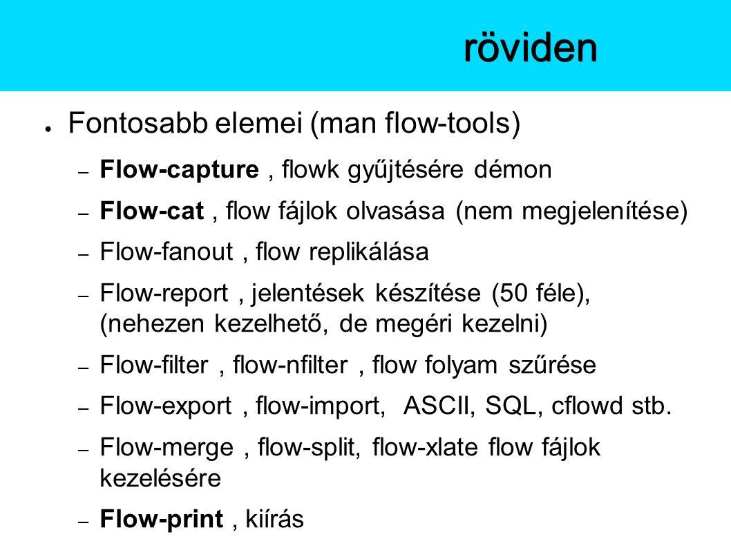 ● Fontosabb elemei (man flow-tools) – Flow-capture, flowk gyűjtésére démon – Flow-cat, flow fájlok olvasása (nem megjelenítése) – Flow-fanout, flow replikálása – Flow-report, jelentések készítése (50 féle), (nehezen kezelhető, de megéri kezelni) – Flow-filter, flow-nfilter, flow folyam szűrése – Flow-export, flow-import, ASCII, SQL, cflowd stb.