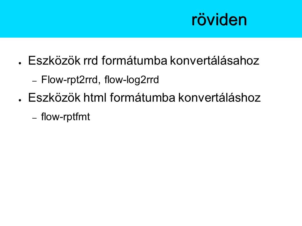 ● Eszközök rrd formátumba konvertálásahoz – Flow-rpt2rrd, flow-log2rrd ● Eszközök html formátumba konvertáláshoz – flow-rptfmt A flow-toolsröviden