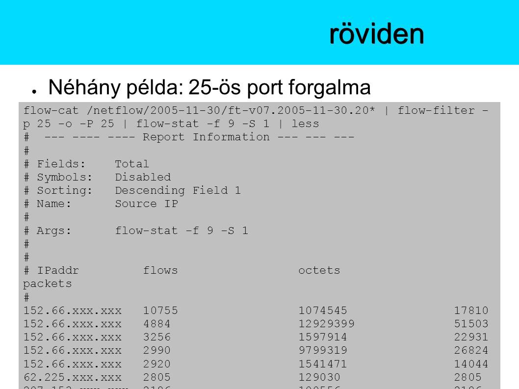 ● Néhány példa: 25-ös port forgalma A flow-toolsröviden flow-cat /netflow/2005-11-30/ft-v07.2005-11-30.20* | flow-filter - p 25 -o -P 25 | flow-stat -f 9 -S 1 | less # --- ---- ---- Report Information --- --- --- # # Fields: Total # Symbols: Disabled # Sorting: Descending Field 1 # Name: Source IP # # Args: flow-stat -f 9 -S 1 # # IPaddr flows octets packets # 152.66.xxx.xxx 10755 1074545 17810 152.66.xxx.xxx 4884 12929399 51503 152.66.xxx.xxx 3256 1597914 22931 152.66.xxx.xxx 2990 9799319 26824 152.66.xxx.xxx 2920 1541471 14044 62.225.xxx.xxx 2805 129030 2805 207.153.xxx.xxx 2186 100556 2186
