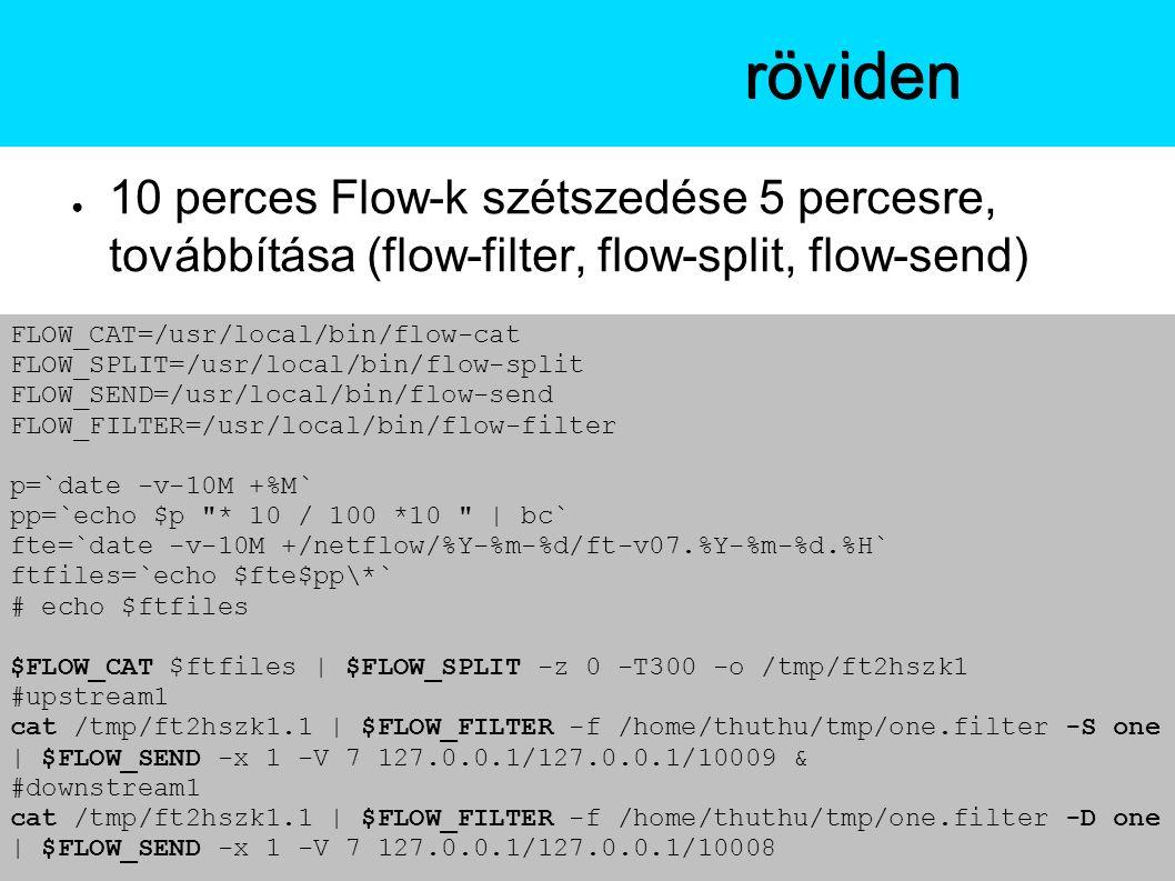● 10 perces Flow-k szétszedése 5 percesre, továbbítása (flow-filter, flow-split, flow-send) A flow-toolsröviden FLOW_CAT=/usr/local/bin/flow-cat FLOW_SPLIT=/usr/local/bin/flow-split FLOW_SEND=/usr/local/bin/flow-send FLOW_FILTER=/usr/local/bin/flow-filter p=`date -v-10M +%M` pp=`echo $p * 10 / 100 *10 | bc` fte=`date -v-10M +/netflow/%Y-%m-%d/ft-v07.%Y-%m-%d.%H` ftfiles=`echo $fte$pp\*` # echo $ftfiles $FLOW_CAT $ftfiles | $FLOW_SPLIT -z 0 -T300 -o /tmp/ft2hszk1 #upstream1 cat /tmp/ft2hszk1.1 | $FLOW_FILTER -f /home/thuthu/tmp/one.filter -S one | $FLOW_SEND -x 1 -V 7 127.0.0.1/127.0.0.1/10009 & #downstream1 cat /tmp/ft2hszk1.1 | $FLOW_FILTER -f /home/thuthu/tmp/one.filter -D one | $FLOW_SEND -x 1 -V 7 127.0.0.1/127.0.0.1/10008