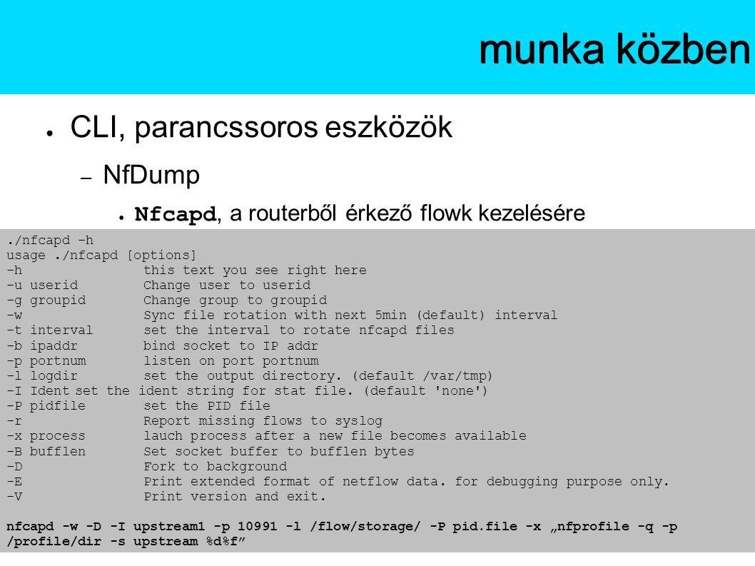 ● CLI, parancssoros eszközök – NfDump ● Nfcapd, a routerből érkező flowk kezelésére Az NfSenmunka közben./nfcapd -h usage./nfcapd [options] -hthis text you see right here -u useridChange user to userid -g groupidChange group to groupid -wSync file rotation with next 5min (default) interval -t intervalset the interval to rotate nfcapd files -b ipaddrbind socket to IP addr -p portnumlisten on port portnum -l logdir set the output directory.
