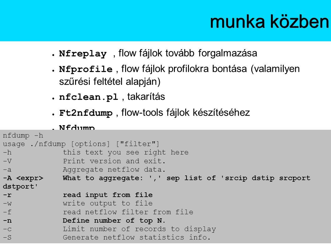 ● Nfreplay, flow fájlok tovább forgalmazása ● Nfprofile, flow fájlok profilokra bontása (valamilyen szűrési feltétel alapján) ● nfclean.pl, takarítás ● Ft2nfdump, flow-tools fájlok készítéséhez ● Nfdump Az NfSenmunka közben nfdump -h usage./nfdump [options] [ filter ] -hthis text you see right here -VPrint version and exit.