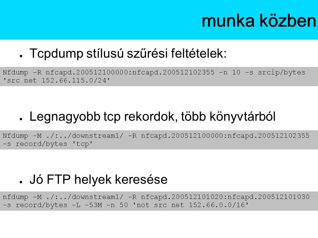 ● Tcpdump stílusú szűrési feltételek: ● Legnagyobb tcp rekordok, több könyvtárból ● Jó FTP helyek keresése Az NfSenmunka közben Nfdump -R nfcapd.200512100000:nfcapd.200512102355 -n 10 -s srcip/bytes src net 152.66.115.0/24 Nfdump -M./:../downstream1/ -R nfcapd.200512100000:nfcapd.200512102355 -s record/bytes tcp nfdump -M./:../downstream1/ -R nfcapd.200512101020:nfcapd.200512101030 -s record/bytes -L -53M -n 50 not src net 152.66.0.0/16