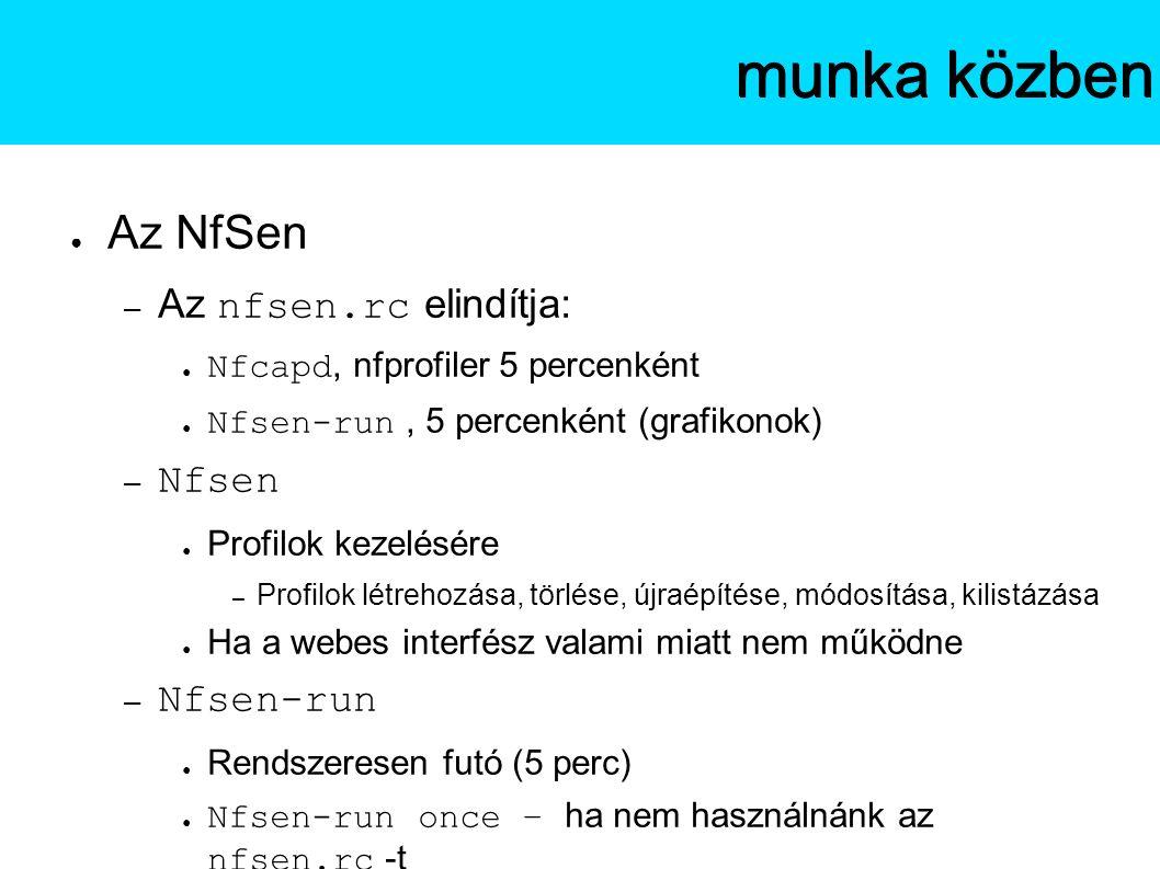 ● Az NfSen – Az nfsen.rc elindítja: ● Nfcapd, nfprofiler 5 percenként ● Nfsen-run, 5 percenként (grafikonok) – Nfsen ● Profilok kezelésére – Profilok létrehozása, törlése, újraépítése, módosítása, kilistázása ● Ha a webes interfész valami miatt nem működne – Nfsen-run ● Rendszeresen futó (5 perc) ● Nfsen-run once – ha nem használnánk az nfsen.rc -t Az NfSenmunka közben