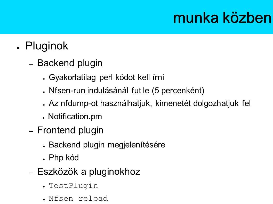 ● Pluginok – Backend plugin ● Gyakorlatilag perl kódot kell írni ● Nfsen-run indulásánál fut le (5 percenként) ● Az nfdump-ot használhatjuk, kimenetét dolgozhatjuk fel ● Notification.pm – Frontend plugin ● Backend plugin megjelenítésére ● Php kód – Eszközök a pluginokhoz ● TestPlugin ● Nfsen reload Az NfSenmunka közben