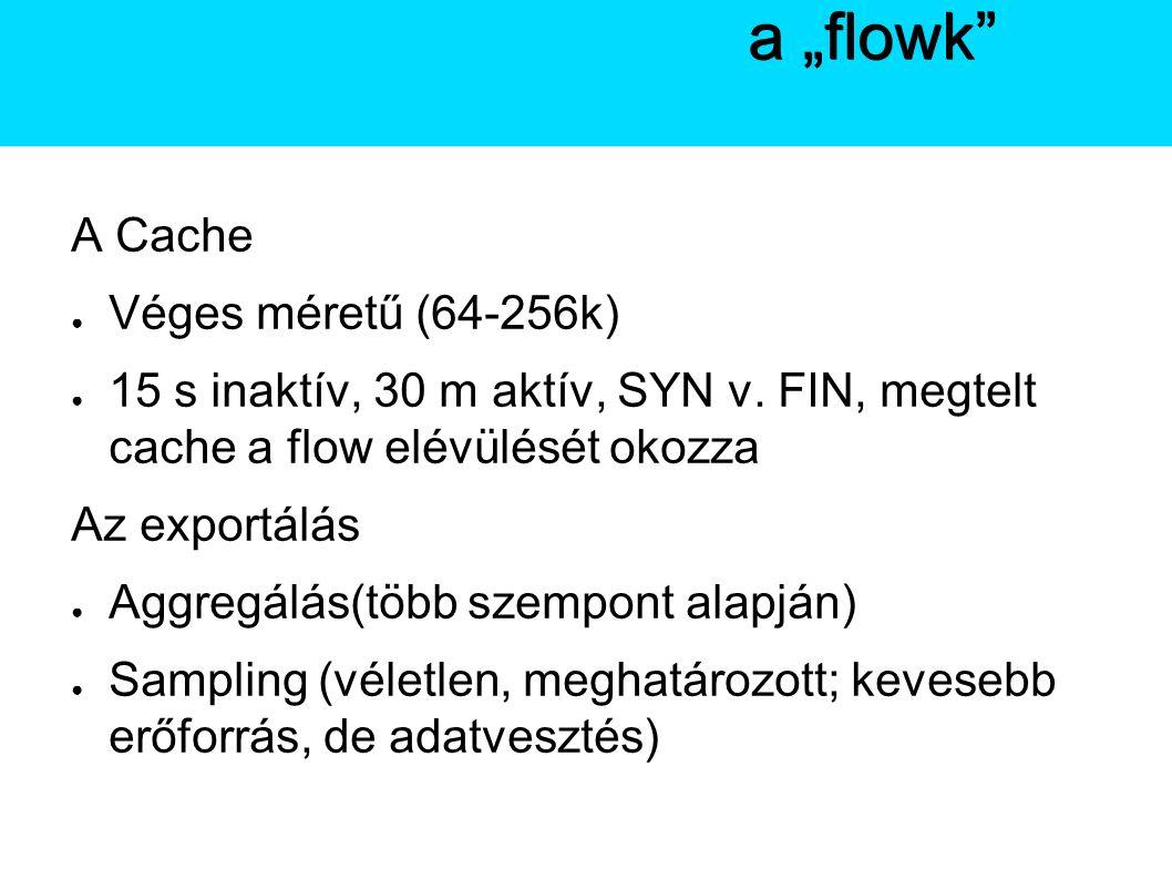 A Netflow A Cache ● Véges méretű (64-256k) ● 15 s inaktív, 30 m aktív, SYN v.