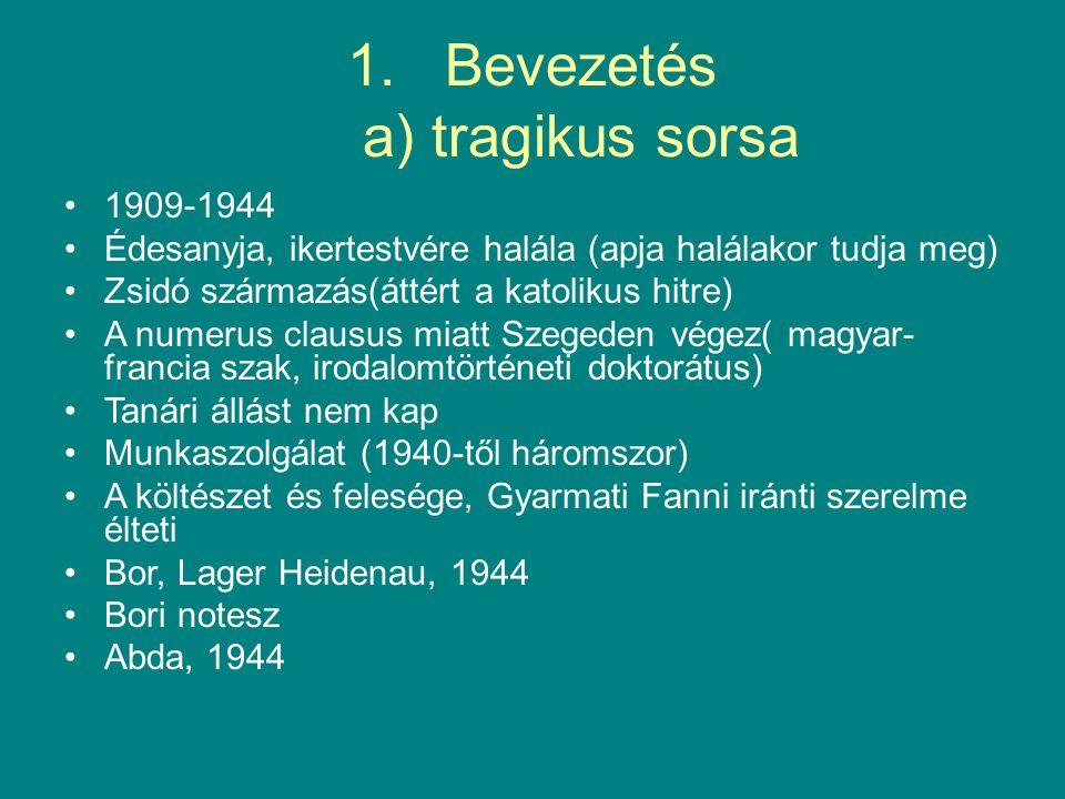 1.Bevezetés a) tragikus sorsa 1909-1944 Édesanyja, ikertestvére halála (apja halálakor tudja meg) Zsidó származás(áttért a katolikus hitre) A numerus clausus miatt Szegeden végez( magyar- francia szak, irodalomtörténeti doktorátus) Tanári állást nem kap Munkaszolgálat (1940-től háromszor) A költészet és felesége, Gyarmati Fanni iránti szerelme élteti Bor, Lager Heidenau, 1944 Bori notesz Abda, 1944