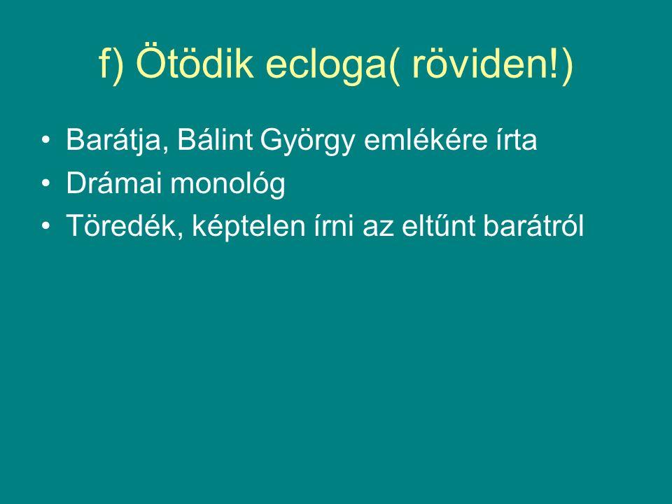 f) Ötödik ecloga( röviden!) Barátja, Bálint György emlékére írta Drámai monológ Töredék, képtelen írni az eltűnt barátról
