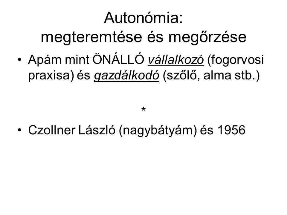 Autonómia: megteremtése és megőrzése Apám mint ÖNÁLLÓ vállalkozó (fogorvosi praxisa) és gazdálkodó (szőlő, alma stb.) * Czollner László (nagybátyám) és 1956