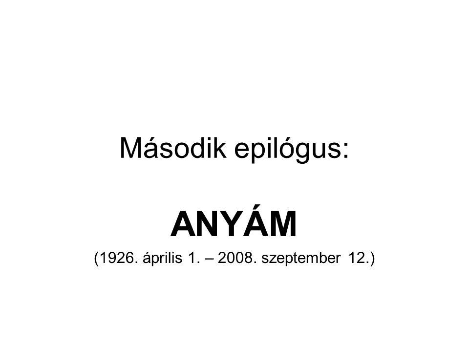 Második epilógus: ANYÁM (1926. április 1. – 2008. szeptember 12.)