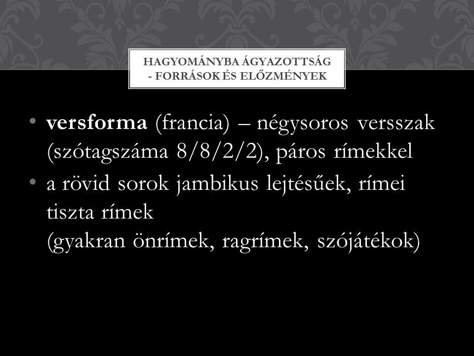 versforma (francia) – négysoros versszak (szótagszáma 8/8/2/2), páros rímekkel a rövid sorok jambikus lejtésűek, rímei tiszta rímek (gyakran önrímek,
