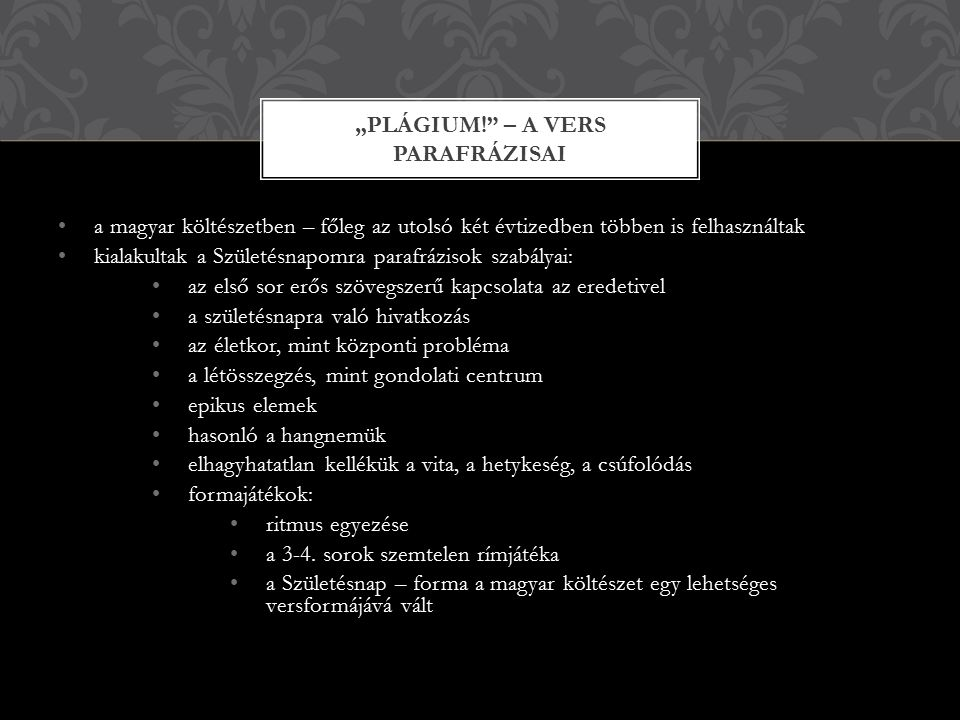 a magyar költészetben – főleg az utolsó két évtizedben többen is felhasználtak kialakultak a Születésnapomra parafrázisok szabályai: az első sor erős szövegszerű kapcsolata az eredetivel a születésnapra való hivatkozás az életkor, mint központi probléma a létösszegzés, mint gondolati centrum epikus elemek hasonló a hangnemük elhagyhatatlan kellékük a vita, a hetykeség, a csúfolódás formajátékok: ritmus egyezése a 3-4.