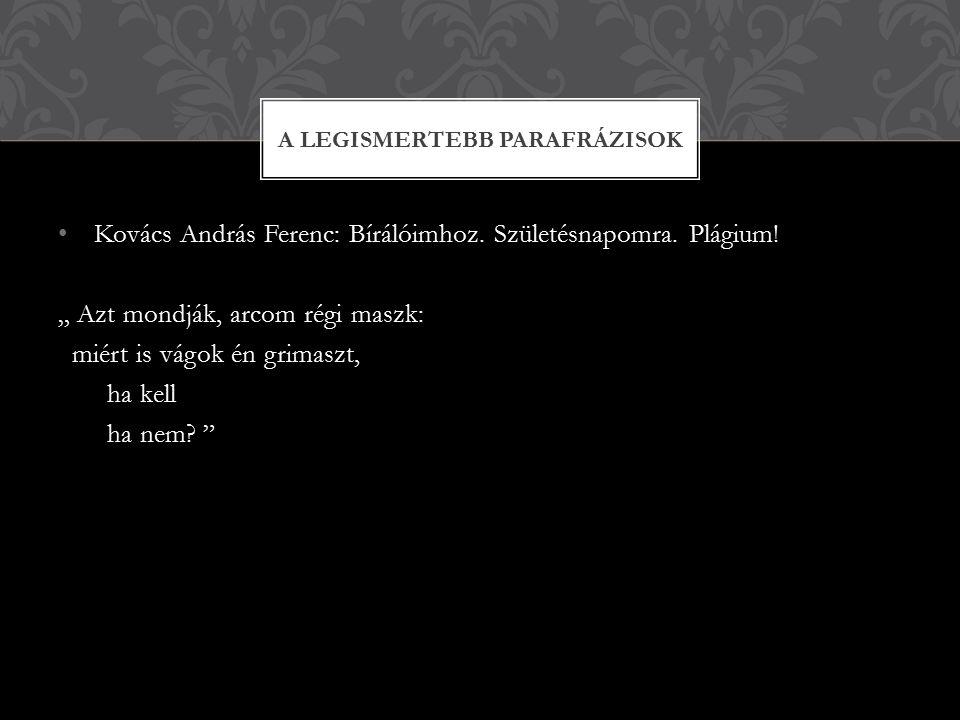 """Kovács András Ferenc: Bírálóimhoz. Születésnapomra. Plágium! """" Azt mondják, arcom régi maszk: miért is vágok én grimaszt, ha kell ha nem? """" A LEGISMER"""
