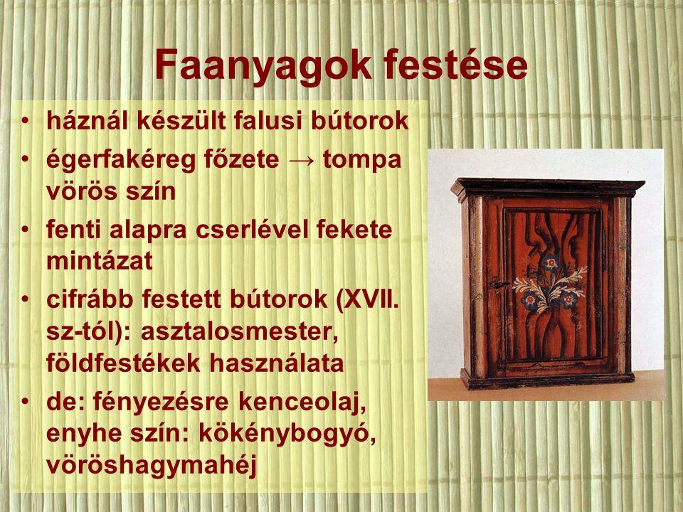 Faanyagok festése háznál készült falusi bútorok égerfakéreg főzete → tompa vörös szín fenti alapra cserlével fekete mintázat cifrább festett bútorok (XVII.