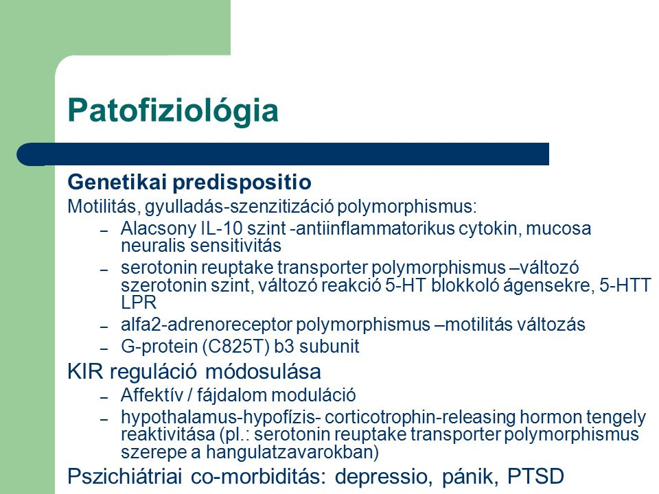 Patofiziológia Genetikai predispositio Motilitás, gyulladás-szenzitizáció polymorphismus: – Alacsony IL-10 szint -antiinflammatorikus cytokin, mucosa neuralis sensitivitás – serotonin reuptake transporter polymorphismus –változó szerotonin szint, változó reakció 5-HT blokkoló ágensekre, 5-HTT LPR – alfa2-adrenoreceptor polymorphismus –motilitás változás – G-protein (C825T) b3 subunit KIR reguláció módosulása – Affektív / fájdalom moduláció – hypothalamus-hypofízis- corticotrophin-releasing hormon tengely reaktivitása (pl.: serotonin reuptake transporter polymorphismus szerepe a hangulatzavarokban) Pszichiátriai co-morbiditás: depressio, pánik, PTSD