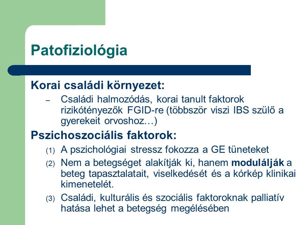 Patofiziológia Korai családi környezet: – Családi halmozódás, korai tanult faktorok rizikótényezők FGID-re (többször viszi IBS szülő a gyerekeit orvoshoz…) Pszichoszociális faktorok: (1) A pszichológiai stressz fokozza a GE tüneteket (2) Nem a betegséget alakítják ki, hanem modulálják a beteg tapasztalatait, viselkedését és a kórkép klinikai kimenetelét.