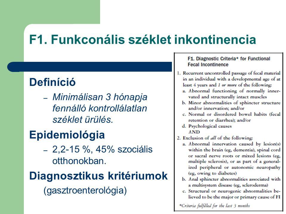F1. Funkconális széklet inkontinencia Definíció – Minimálisan 3 hónapja fennálló kontrollálatlan széklet ürülés. Epidemiológia – 2,2-15 %, 45% szociál
