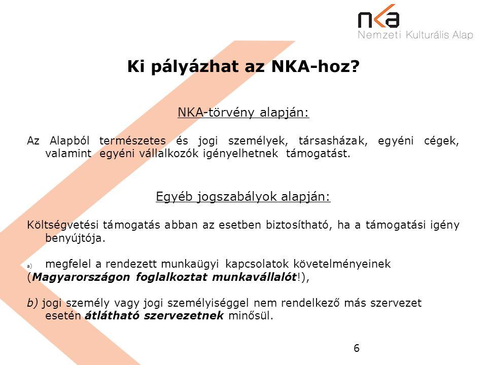 6 Ki pályázhat az NKA-hoz? NKA-törvény alapján: Az Alapból természetes és jogi személyek, társasházak, egyéni cégek, valamint egyéni vállalkozók igény