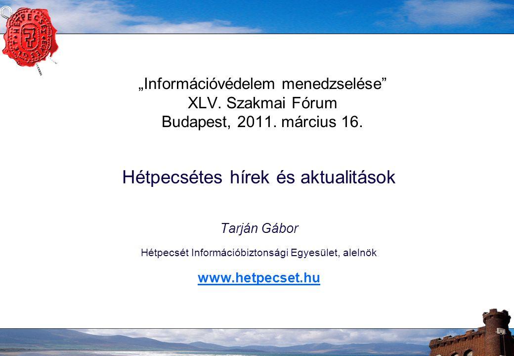 """""""Információvédelem menedzselése"""" XLV. Szakmai Fórum Budapest, 2011. március 16. Hétpecsétes hírek és aktualitások Tarján Gábor Hétpecsét Információbiz"""