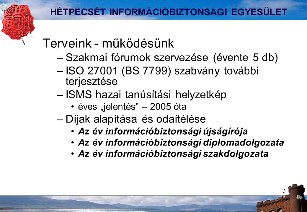 """3 HÉTPECSÉT INFORMÁCIÓBIZTONSÁGI EGYESÜLET Terveink - működésünk –Szakmai fórumok szervezése (évente 5 db) –ISO 27001 (BS 7799) szabvány további terjesztése –ISMS hazai tanúsítási helyzetkép éves """"jelentés – 2005 óta –Díjak alapítása és odaítélése Az év információbiztonsági újságírója Az év információbiztonsági diplomadolgozata Az év információbiztonsági szakdolgozata"""