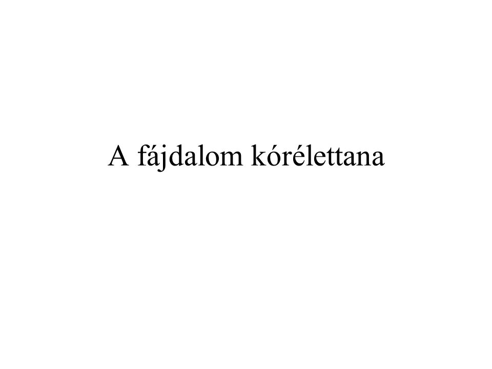 Fájdalom …is whatever a person says it is and exists whenever the person says it does. (McCaffery)