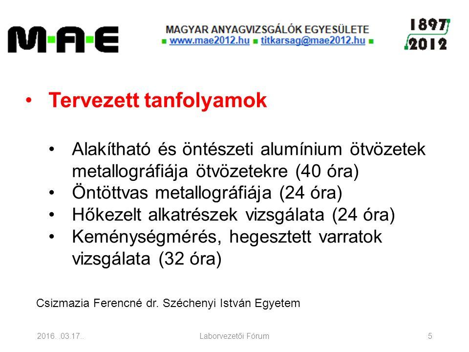 2016..03.17..Laborvezetői Fórum5 Tervezett tanfolyamok Alakítható és öntészeti alumínium ötvözetek metallográfiája ötvözetekre (40 óra) Öntöttvas metallográfiája (24 óra) Hőkezelt alkatrészek vizsgálata (24 óra) Keménységmérés, hegesztett varratok vizsgálata (32 óra) Csizmazia Ferencné dr.