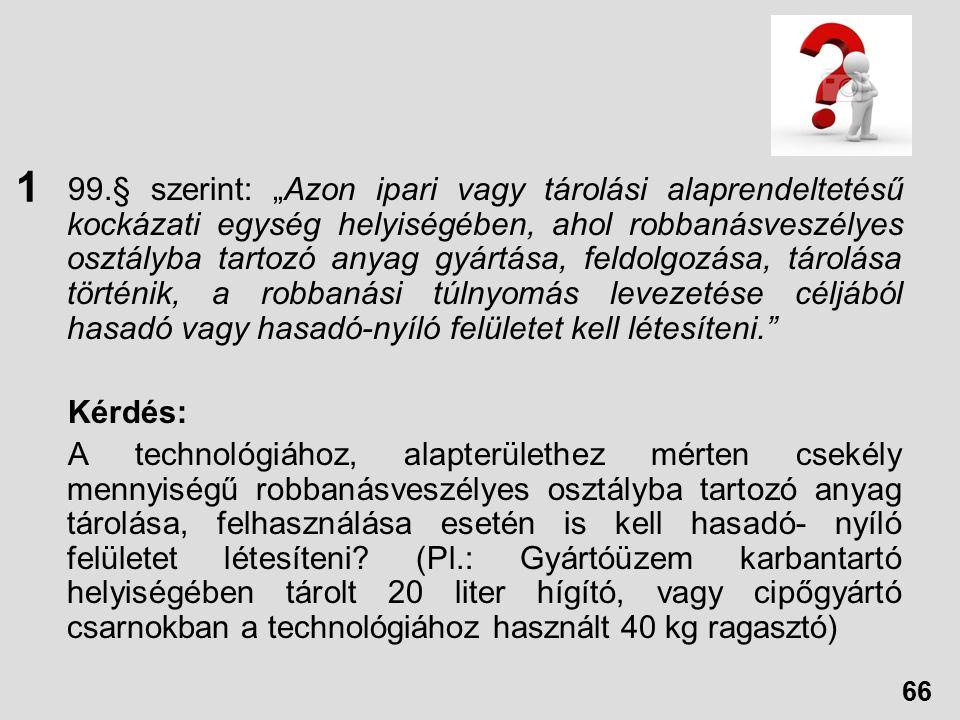 """99.§ szerint: """"Azon ipari vagy tárolási alaprendeltetésű kockázati egység helyiségében, ahol robbanásveszélyes osztályba tartozó anyag gyártása, feldolgozása, tárolása történik, a robbanási túlnyomás levezetése céljából hasadó vagy hasadó-nyíló felületet kell létesíteni. Kérdés: A technológiához, alapterülethez mérten csekély mennyiségű robbanásveszélyes osztályba tartozó anyag tárolása, felhasználása esetén is kell hasadó- nyíló felületet létesíteni."""