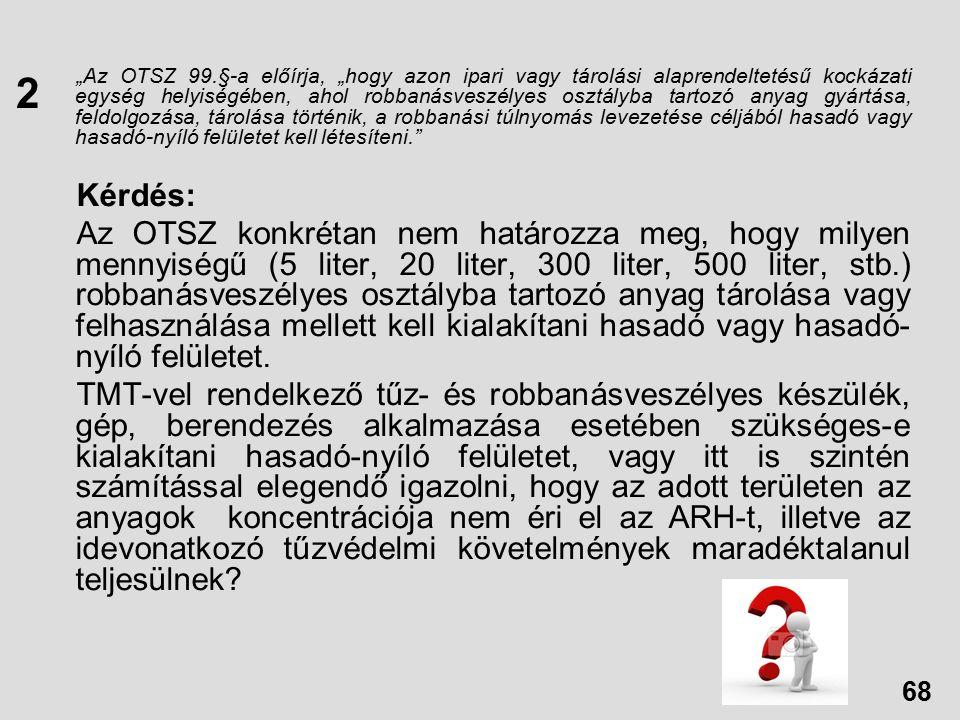 """""""Az OTSZ 99.§-a előírja, """"hogy azon ipari vagy tárolási alaprendeltetésű kockázati egység helyiségében, ahol robbanásveszélyes osztályba tartozó anyag gyártása, feldolgozása, tárolása történik, a robbanási túlnyomás levezetése céljából hasadó vagy hasadó-nyíló felületet kell létesíteni. Kérdés: Az OTSZ konkrétan nem határozza meg, hogy milyen mennyiségű (5 liter, 20 liter, 300 liter, 500 liter, stb.) robbanásveszélyes osztályba tartozó anyag tárolása vagy felhasználása mellett kell kialakítani hasadó vagy hasadó- nyíló felületet."""