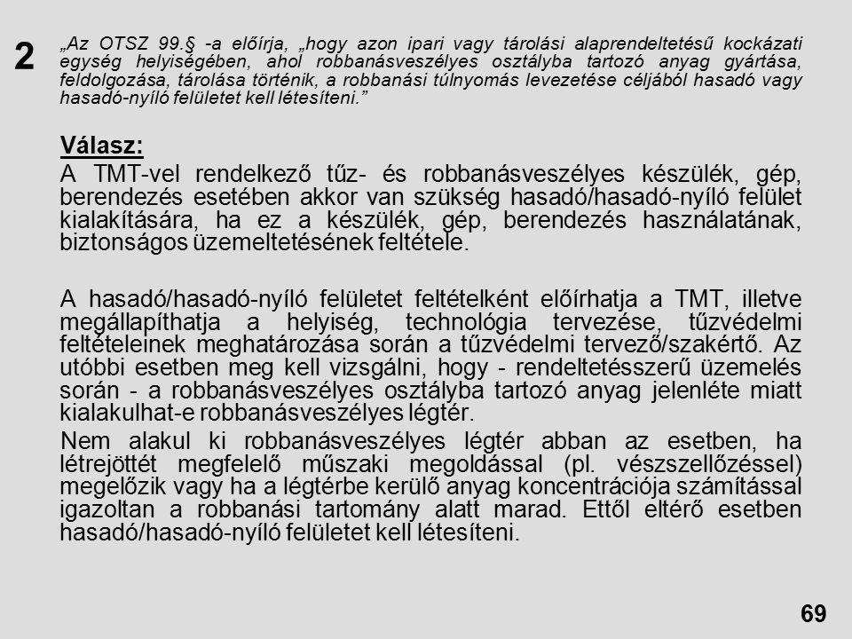 """""""Az OTSZ 99.§ -a előírja, """"hogy azon ipari vagy tárolási alaprendeltetésű kockázati egység helyiségében, ahol robbanásveszélyes osztályba tartozó anyag gyártása, feldolgozása, tárolása történik, a robbanási túlnyomás levezetése céljából hasadó vagy hasadó-nyíló felületet kell létesíteni. Válasz: A TMT-vel rendelkező tűz- és robbanásveszélyes készülék, gép, berendezés esetében akkor van szükség hasadó/hasadó-nyíló felület kialakítására, ha ez a készülék, gép, berendezés használatának, biztonságos üzemeltetésének feltétele."""