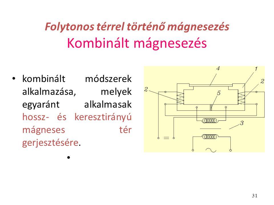 31 Folytonos térrel történő mágnesezés Kombinált mágnesezés kombinált módszerek alkalmazása, melyek egyaránt alkalmasak hossz- és keresztirányú mágneses tér gerjesztésére.