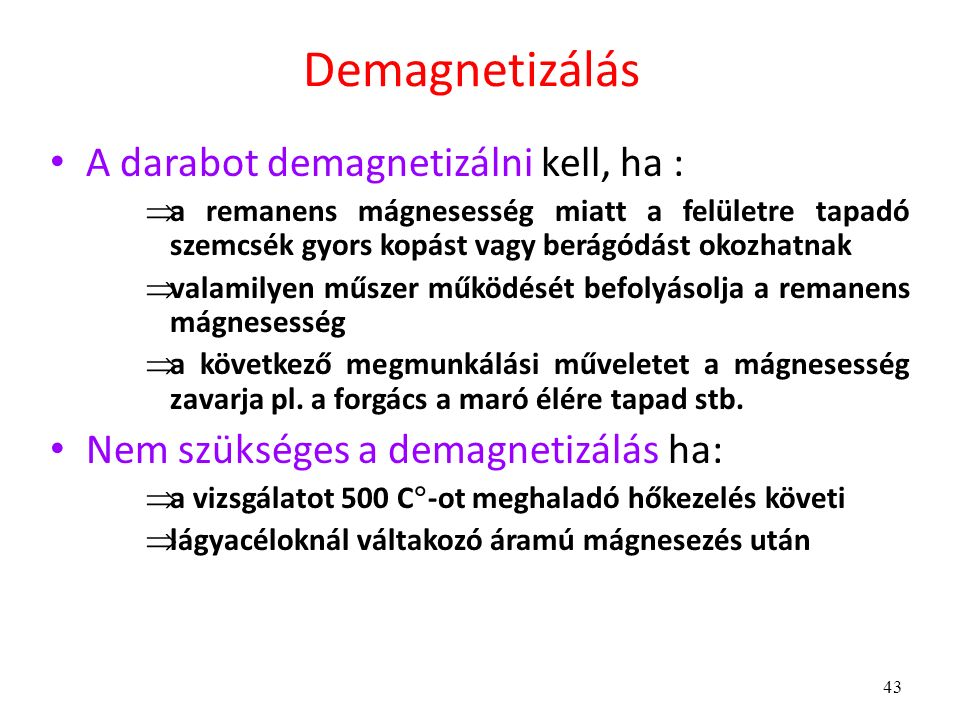 43 Demagnetizálás A darabot demagnetizálni kell, ha :  a remanens mágnesesség miatt a felületre tapadó szemcsék gyors kopást vagy berágódást okozhatnak  valamilyen műszer működését befolyásolja a remanens mágnesesség  a következő megmunkálási műveletet a mágnesesség zavarja pl.