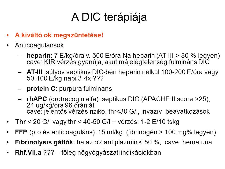 A DIC terápiája A kiváltó ok megszüntetése! Anticoagulánsok – heparin: 7 E/kg/óra v. 500 E/óra Na heparin (AT-III > 80 % legyen) cave: KIR vérzés gyan