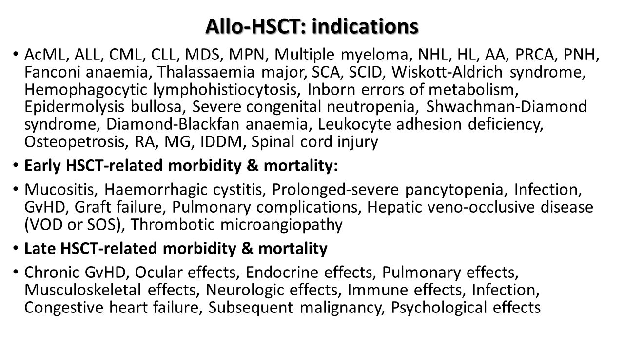 Allo-HSCT: indications AcML, ALL, CML, CLL, MDS, MPN, Multiple myeloma, NHL, HL, AA, PRCA, PNH, Fanconi anaemia, Thalassaemia major, SCA, SCID, Wiskott-Aldrich syndrome, Hemophagocytic lymphohistiocytosis, Inborn errors of metabolism, Epidermolysis bullosa, Severe congenital neutropenia, Shwachman-Diamond syndrome, Diamond-Blackfan anaemia, Leukocyte adhesion deficiency, Osteopetrosis, RA, MG, IDDM, Spinal cord injury Early HSCT-related morbidity & mortality: Mucositis, Haemorrhagic cystitis, Prolonged-severe pancytopenia, Infection, GvHD, Graft failure, Pulmonary complications, Hepatic veno-occlusive disease (VOD or SOS), Thrombotic microangiopathy Late HSCT-related morbidity & mortality Chronic GvHD, Ocular effects, Endocrine effects, Pulmonary effects, Musculoskeletal effects, Neurologic effects, Immune effects, Infection, Congestive heart failure, Subsequent malignancy, Psychological effects
