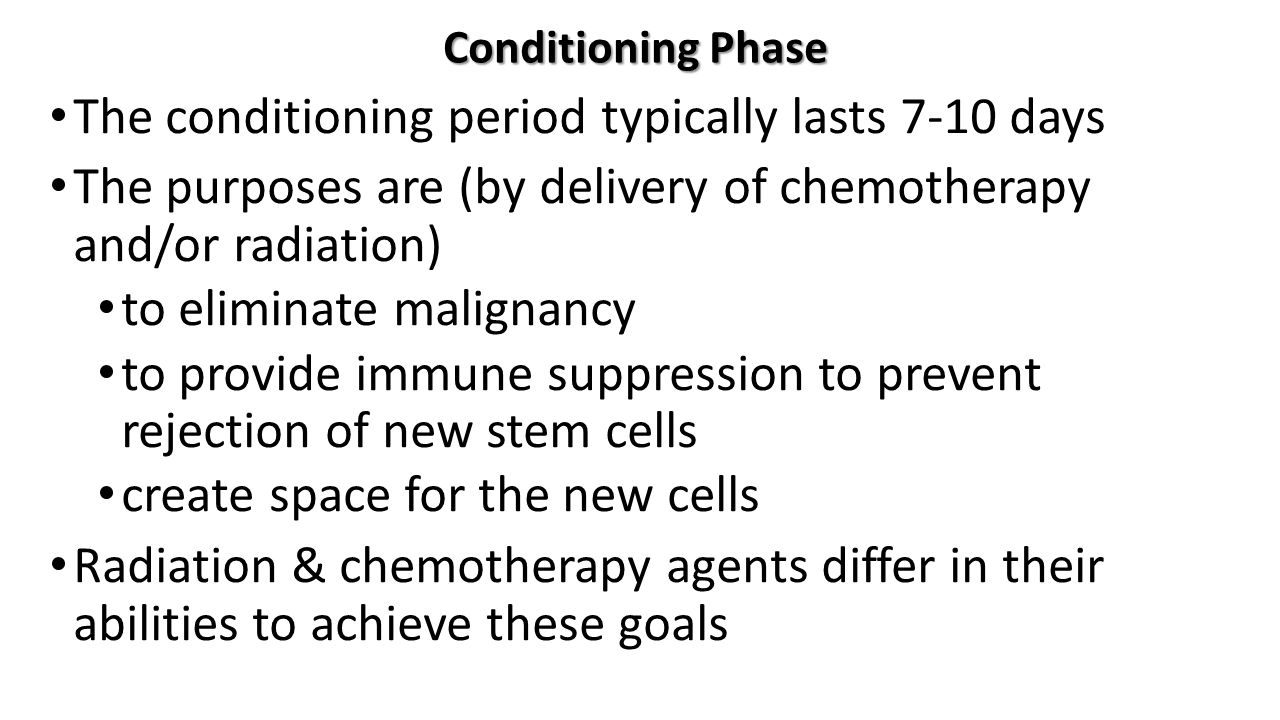 Conditioning Phase The conditioning period typically lasts 7-10 days The purposes are (by delivery of chemotherapy and/or radiation) to eliminate malignancy to provide immune suppression to prevent rejection of new stem cells create space for the new cells Radiation & chemotherapy agents differ in their abilities to achieve these goals
