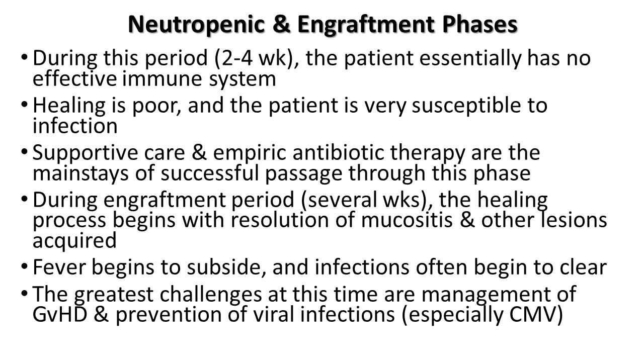 Neutropenic & Engraftment Phases During this period (2-4 wk), the patient essentially has no effective immune system Healing is poor, and the patient is very susceptible to infection Supportive care & empiric antibiotic therapy are the mainstays of successful passage through this phase During engraftment period (several wks), the healing process begins with resolution of mucositis & other lesions acquired Fever begins to subside, and infections often begin to clear The greatest challenges at this time are management of GvHD & prevention of viral infections (especially CMV)