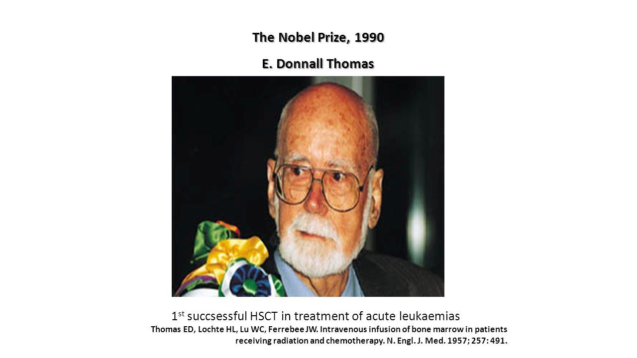 The Nobel Prize, 1990 E. Donnall Thomas 1 st succsessful HSCT in treatment of acute leukaemias Thomas ED, Lochte HL, Lu WC, Ferrebee JW. Intravenous i