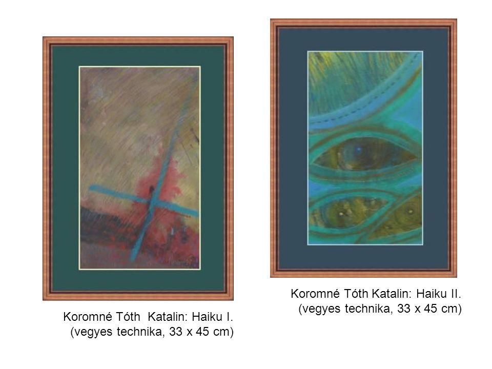 Koromné Tóth Katalin: Haiku I. (vegyes technika, 33 x 45 cm) Koromné Tóth Katalin: Haiku II.