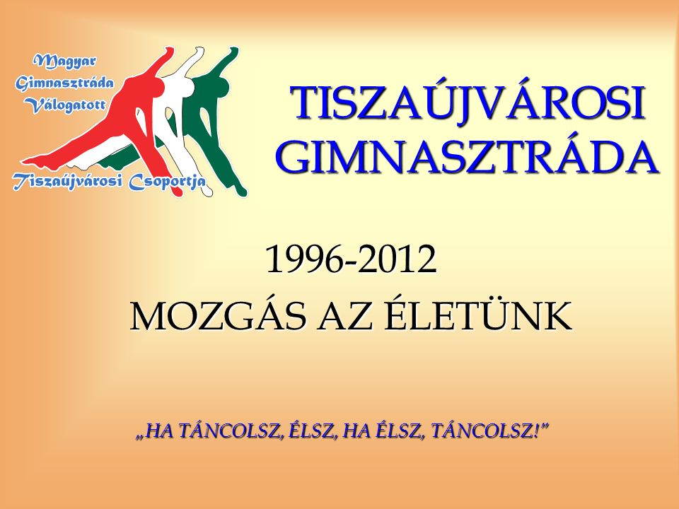 """TISZAÚJVÁROSI GIMNASZTRÁDA 1996-2012 MOZGÁS AZ ÉLETÜNK """"HA TÁNCOLSZ, ÉLSZ, HA ÉLSZ, TÁNCOLSZ!"""