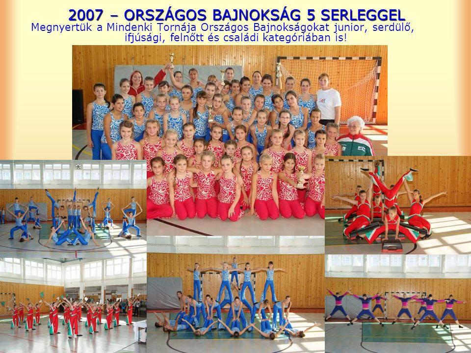 2007 – ORSZÁGOS BAJNOKSÁG 5 SERLEGGEL Megnyertük a Mindenki Tornája Országos Bajnokságokat junior, serdülő, ifjúsági, felnőtt és családi kategóriában is!