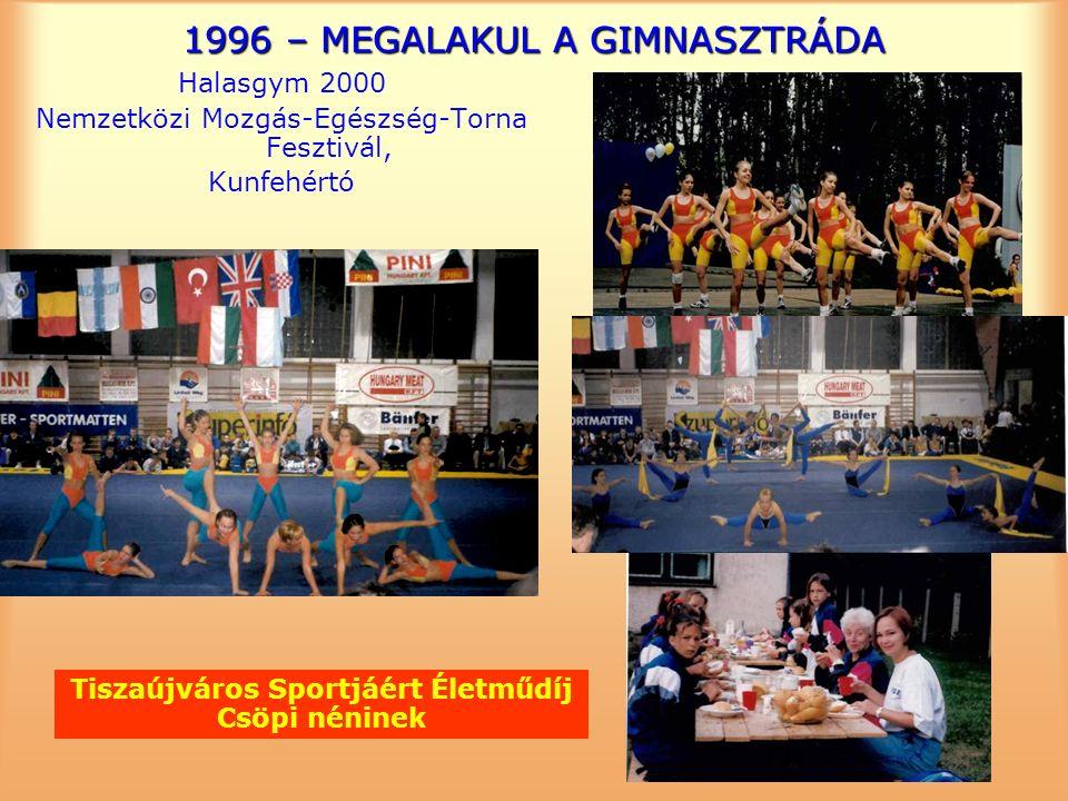 1996 – MEGALAKUL A GIMNASZTRÁDA Halasgym 2000 Nemzetközi Mozgás-Egészség-Torna Fesztivál, Kunfehértó Tiszaújváros Sportjáért Életműdíj Csöpi néninek