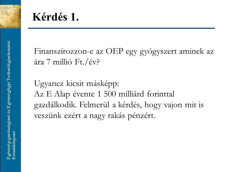 Kérdés 1. Finanszírozzon-e az OEP egy gyógyszert aminek az ára 7 millió Ft./év.