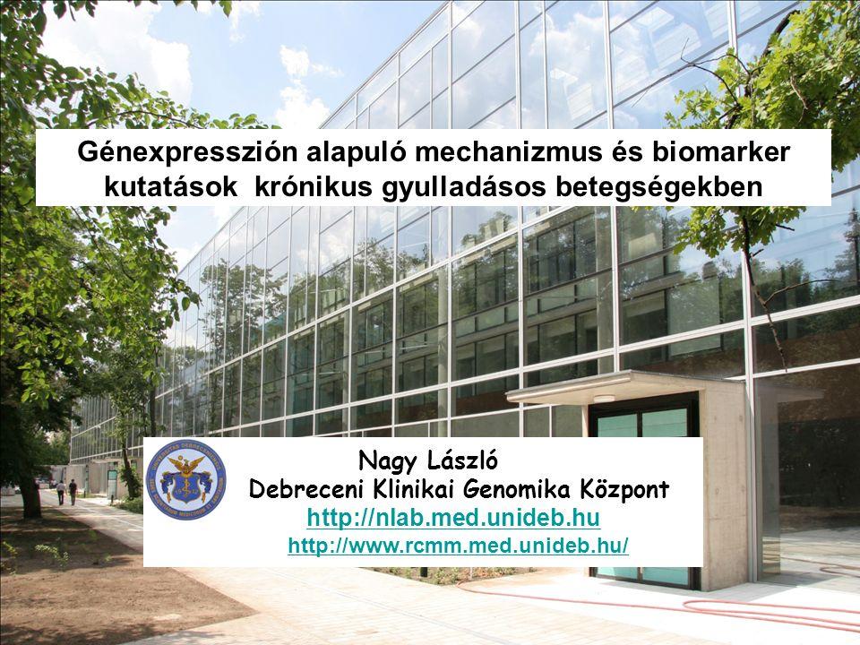 Génexpresszión alapuló mechanizmus és biomarker kutatások krónikus gyulladásos betegségekben Nagy László Debreceni Klinikai Genomika Központ http://nlab.med.unideb.hu http://www.rcmm.med.unideb.hu/